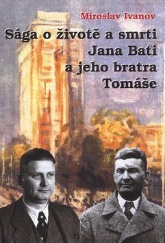 Sága o životě a smrti Jana Bati a jeho bratra Tomáše - Miroslav Ivanov