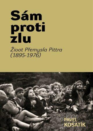 Sám proti zlu. Život Přemysla Pittra (1895-7976) - Pavel Kosatík