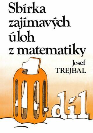 Sbírka zajímavých úloh z matematiky, 1. díl - Josef Trejbal