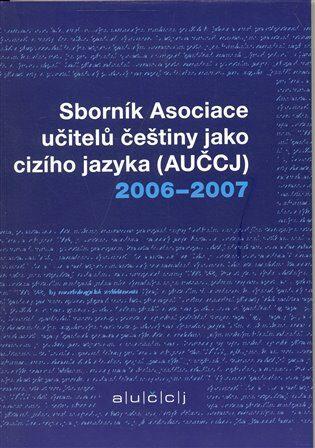 Sborník asociace učitelů češtiny jako cizího jazyka (AUČCJ) 2006-2007 -