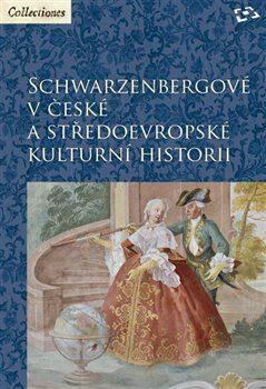 Schwarzenbergové v české a středoevropské kulturní historii - Kolektiv