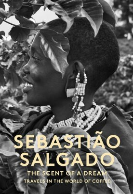 Sebastiao Salgado: The Scent of a Dream - Travels in the World of Coffee - Sebastiao Salgado