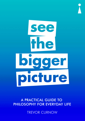 See the Bigger Picture: A Practical Guide to Philosophy for Everyday Life - Trevor Curnow