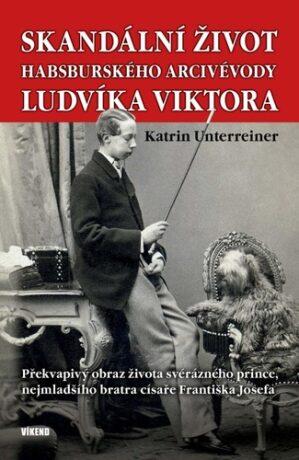 Skandální život habsburského arcivévody Ludvíka Viktora - Překvapivý obraz života svérázného prince, nejmladšího bratra císaře Františka Josefa - Katrin Unterreinerová
