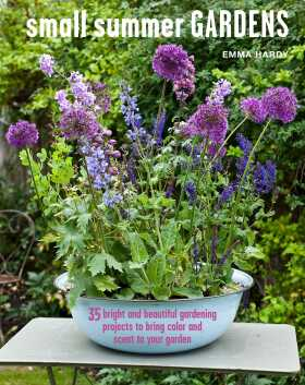Small Summer Gardens: 35 bright and beautiful gardening projects to bring color and scent to your garden - Hardy