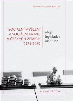 Sociální myšlení a sociální praxe v českých zemích 1781-1939 - Milan Hlavačka, Pavel Cibulka