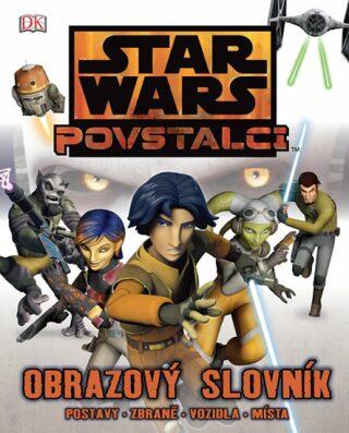 Star Wars - Povstalci - Obrazový slovník - postavy, zbraně, vozidla, místa - Adam Bray
