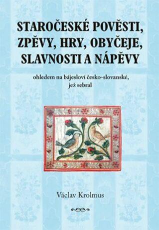 Staročeské pověsti, zpěvy, hry, obyčeje, slavnosti a nápěvy - Krolmus Václav