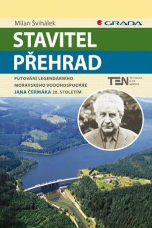 Stavitel přehrad - Putování legendárního moravského vodohospodáře Jana Čermáka 20. stoletím - Milan Švihálek