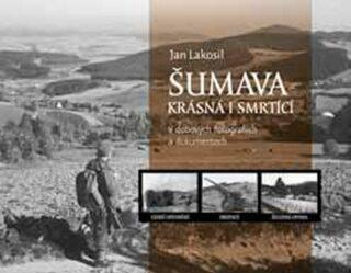 Šumava krásná i smrtící v dobových fotografiích a dokumentech - Jan Lakosil