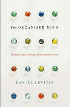 The Organised Mind: Thinking Straight in the Age of Information Overload - Daniel J Levitin