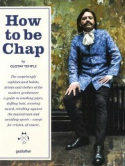 How to be Chap: The Surprisingly Sophisticated Habits, Drinks and Clothes of the Modern Gentleman - Robert Klanten, Gustav Temple