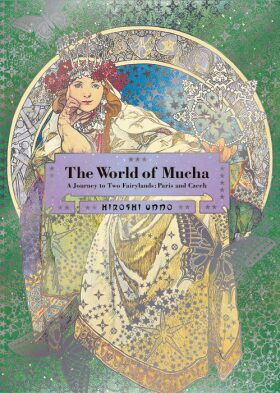 The World of Mucha: A Journey to Two Fairylands: Paris and Czech - Unno