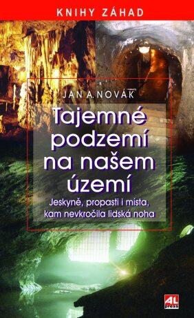 Tajemné podzemí na našem území - jeskyně, propasti i místa, kam nevkročila lidská noha - Jan A. Novák