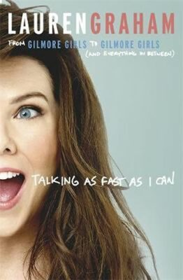 Talking As Fast As I Can : From Gilmore Girls to Gilmore Girls, and Everything in Between - Lauren Graham