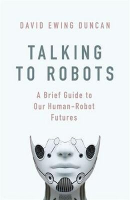 Talking to Robots: A Brief Guide to Our Human-Robot Futures - David Ewing Duncan