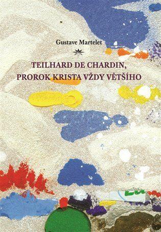 Teilhard de Chardin, prorok Krista vždy většího - Gustave Martelet