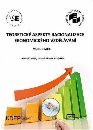 Teoretické aspekty racionalizace ekonomického vzdělávání - Králová Alena, Novák Jaromír a kolektiv