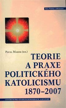 Teorie a praxe politického katolicismu 1870–2007 - Pavel Marek,