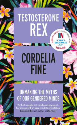 Testosterone Rex: Unmaking the Myths of Our Gendered Minds - Cordelia Fine