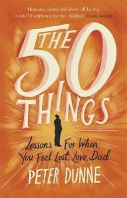 The 50 Things : Lessons for When You Feel Lost, Love Dad - Dunne Peter