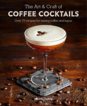The Art & Craft of Coffee Cocktails: Over 80 recipes for mixing coffee and liquor - Clark