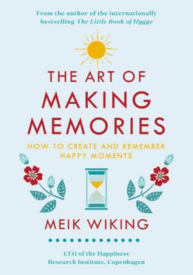 The Art of Making Memories: How to Create and Remember Happy Moments (The Happiness Institute Series) - Meik Wiking