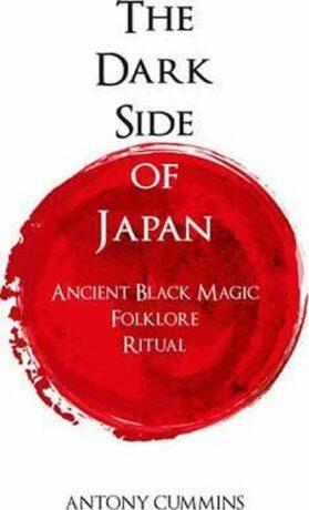 The Dark Side of Japan : Ancient Black Magic, Folklore, Ritual - Cummins Antony