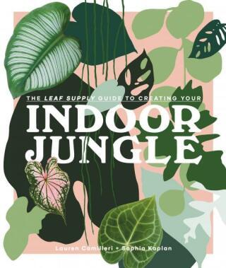 The Leaf Supply Guide to Creating Your Indoor Jungle - Lauren Camilleri, Sophia Kaplan