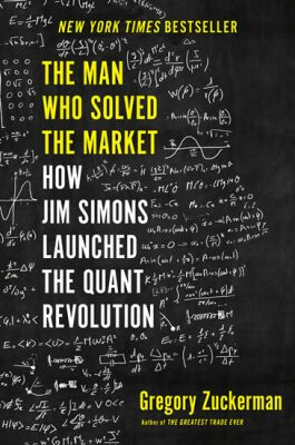 The Man Who Solved the Market: How Jim Simons Launched the Quant Revolution - Gregory Zuckerman