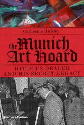 The Munich Art Hoard: Hitler's Dealer and His Secret Legacy - Catherine Hickley