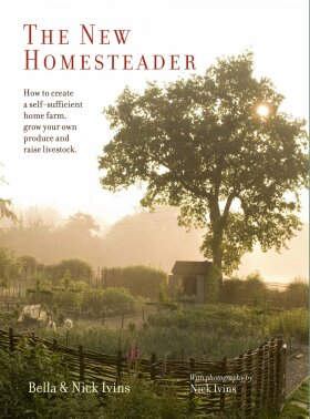 The New Homesteader: How to create a self-sufficient home farm, grow your own produce and raise livestock - Bella Ivins
