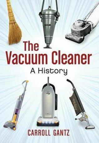 The Vacuum Cleaner : A History - Carroll Gantz