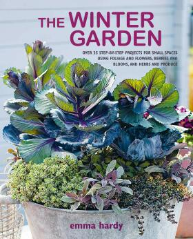 The Winter Garden: Over 35 step-by-step projects for small spaces using foliage and flowers, berries and blooms, and herbs and produce - Emma Hardy