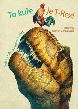 To kuře je T-Rex! - Velká kniha o evoluci zvířat - Kolektiv