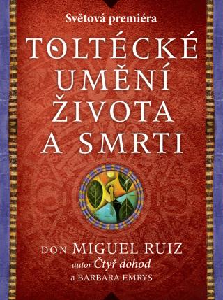 Toltécké umění života a smrti: Příběh objevování - Don Miguel Ruiz, Barbara Emrys