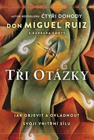 Tři otázky - Jak objevit a ovládnout svoji vnitřní sílu - Don Miguel Ruiz, Barbara Emrys