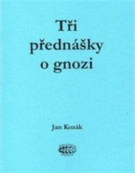 Tři přednášky o gnozi - Jan Kozák