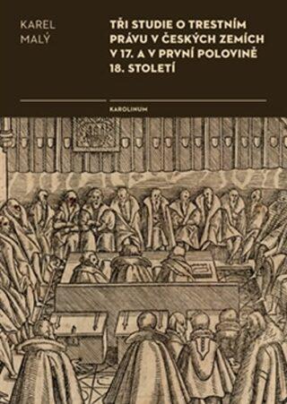 Tři studie o trestním právu v českých zemích v 17. a v první polovině 18. století - Karel Malý