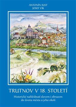 Trutnov v 18. století - Antonín Just, Josef Vik