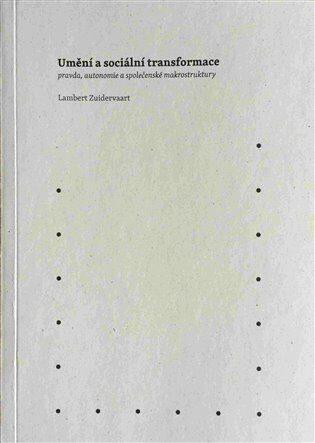Umění a sociální transformace: pravda, autonomie a společenské makrostruktury - Lambert Zuidervaart
