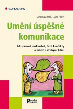 Umění úspěšné komunikace - Jak správně naslouchat, řešit konflikty a mluvit s druhými lidmi - Andreas Basu, Liane Faust