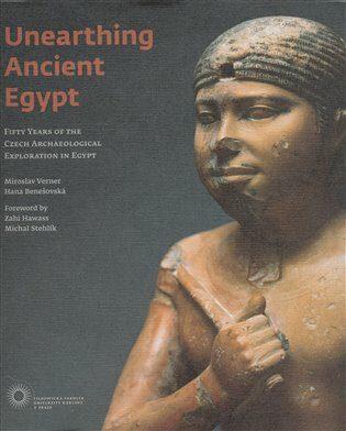 Unearthing Ancient Egypt - Miroslav Verner, Hana Benešovská