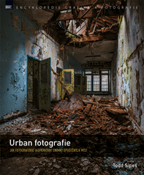 Urban fotografie – Jak fotografovat a upravovat snímky opuštěných míst - Todd Sipes