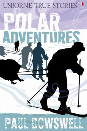 Usborne - True Stories - Polar Adventures - Paul Dowswell