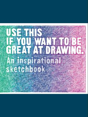 Use This if You Want to Be Great at Drawing: An Inspirational Sketchbook - Henry Carroll, Selwyn Leamy