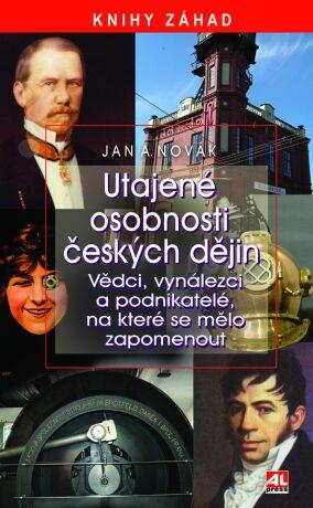 Utajené osobnosti českých dějin - Vědci, vynálezci a podnikatelé, na které se mělo zapomenut - Jan A. Novák