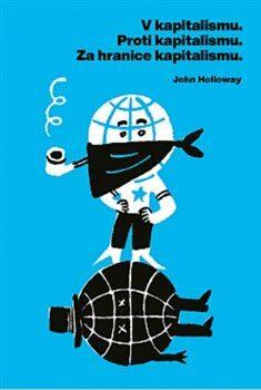 V kapitalismu - Proti kapitalismu - Za hranice kapitalismu - John Holloway