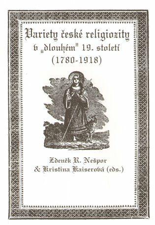 """Variety české religiozity v """"dlouhém"""" 19. století (1780-1918) - Zdeněk R. Nešpor, Kristina Kaiserová"""