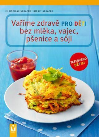 Vaříme zdravě pro děti bez mléka, vajec, pšenice a sóji - Christiane Schäfer, Birgit Schäfer
